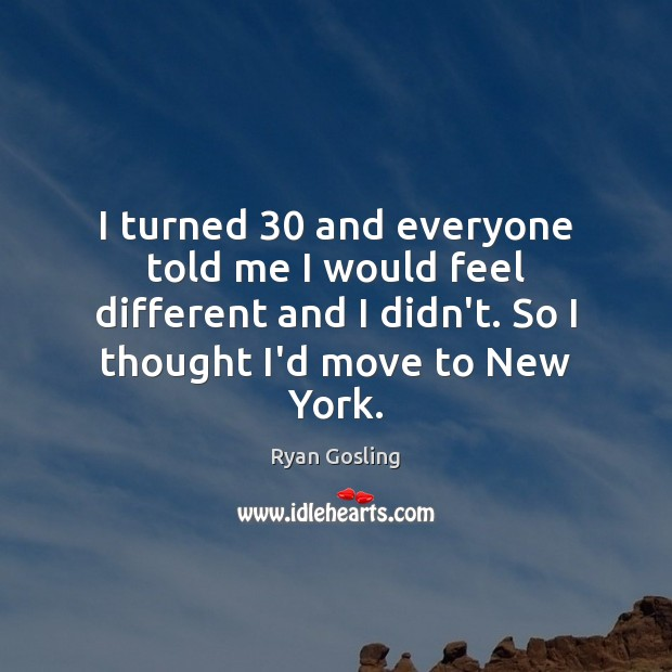 I turned 30 and everyone told me I would feel different and I Ryan Gosling Picture Quote