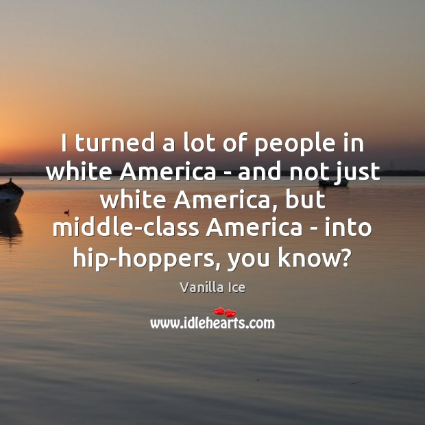 Image, I turned a lot of people in white America – and not