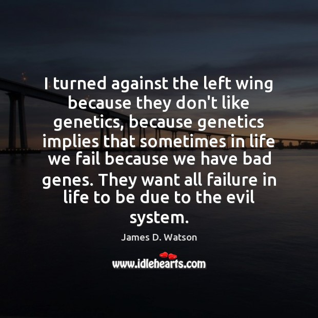 I turned against the left wing because they don't like genetics, because James D. Watson Picture Quote