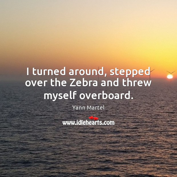 I turned around, stepped over the Zebra and threw myself overboard. Yann Martel Picture Quote