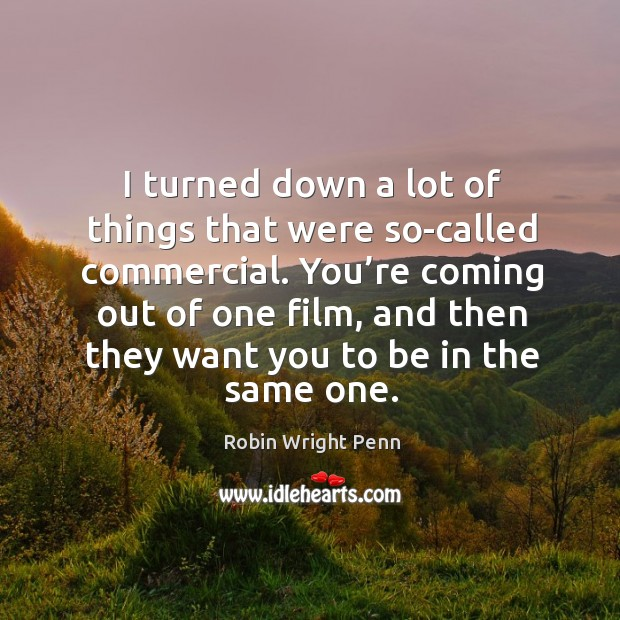 I turned down a lot of things that were so-called commercial. Robin Wright Penn Picture Quote