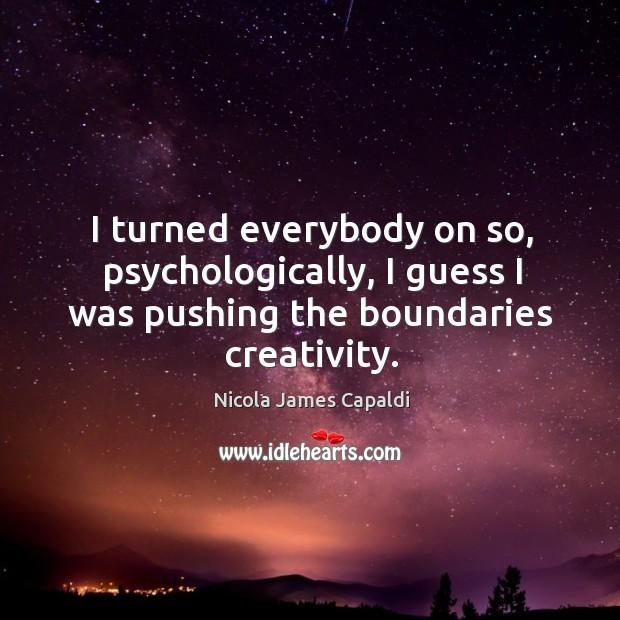 I turned everybody on so, psychologically, I guess I was pushing the boundaries creativity. Image