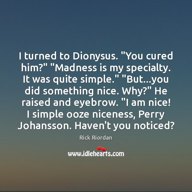 "I turned to Dionysus. ""You cured him?"" ""Madness is my specialty. It Rick Riordan Picture Quote"