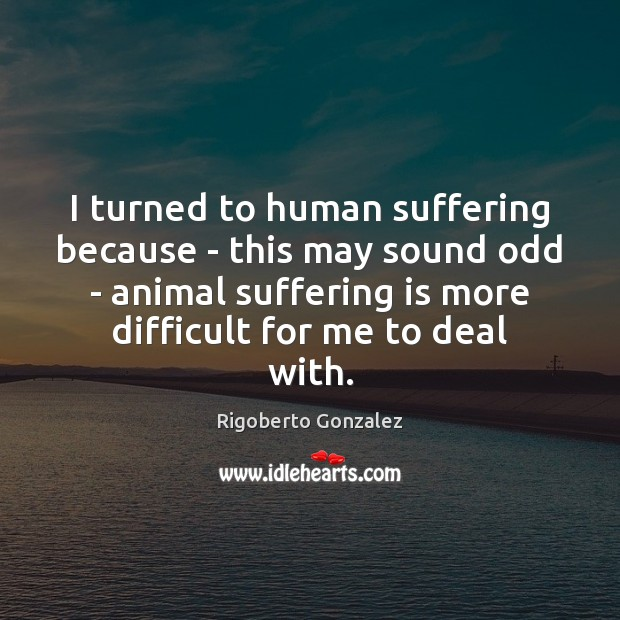 Image, I turned to human suffering because – this may sound odd –