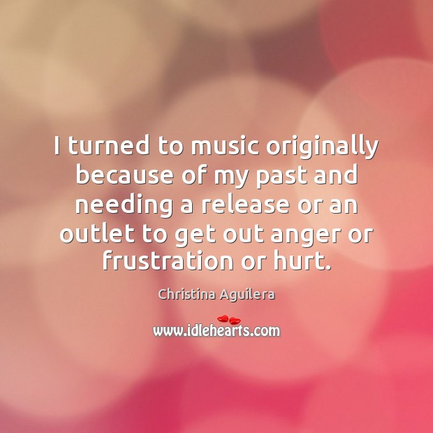 Image, I turned to music originally because of my past and needing a