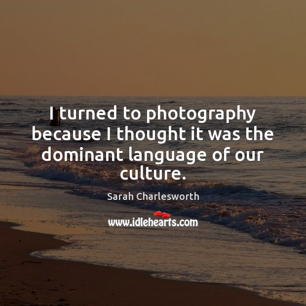 I turned to photography because I thought it was the dominant language of our culture. Image