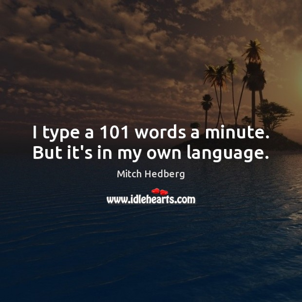 I type a 101 words a minute. But it's in my own language. Mitch Hedberg Picture Quote