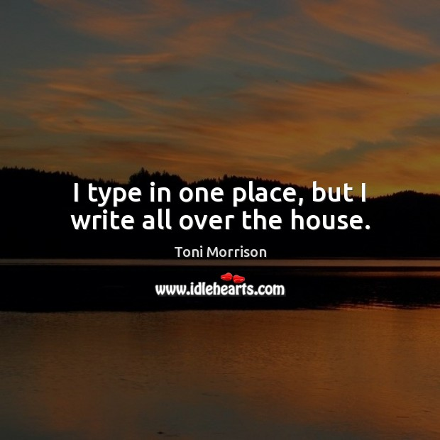 I type in one place, but I write all over the house. Toni Morrison Picture Quote