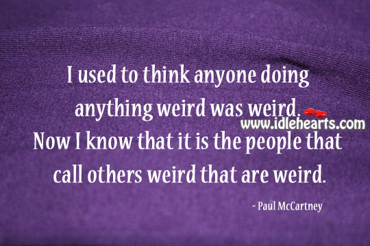 I Used To Think Anyone Doing Anything Weird Was Weird.