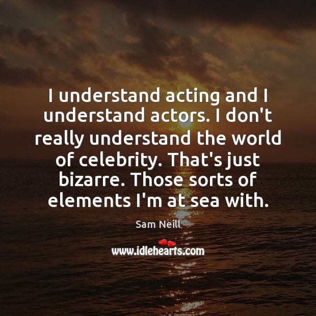 I understand acting and I understand actors. I don't really understand the Image