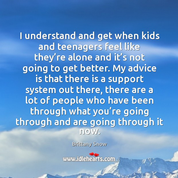 I understand and get when kids and teenagers feel like they're alone and it's not going to get better. Image