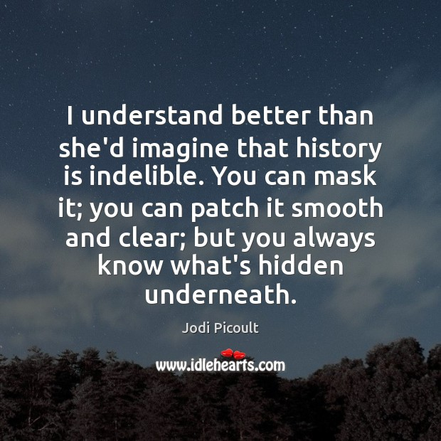 I understand better than she'd imagine that history is indelible. You can Image