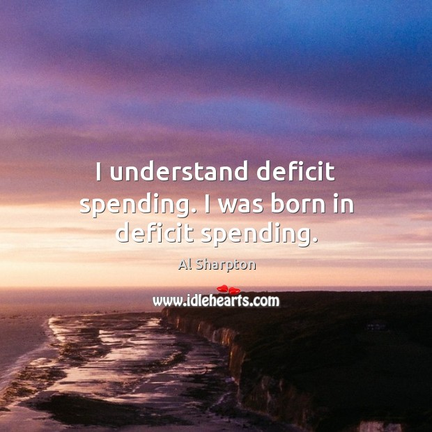 I understand deficit spending. I was born in deficit spending. Al Sharpton Picture Quote