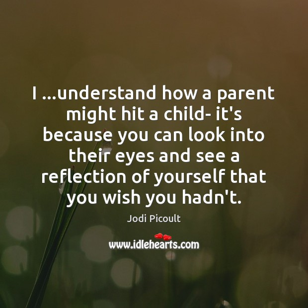 I …understand how a parent might hit a child- it's because you Jodi Picoult Picture Quote