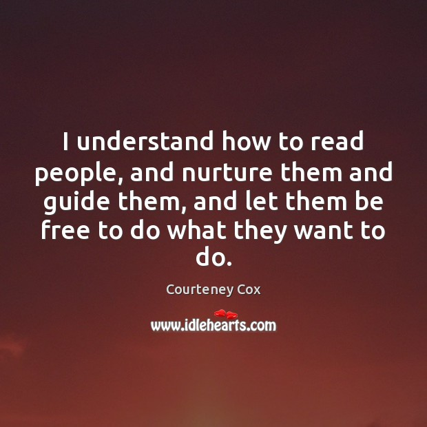 I understand how to read people, and nurture them and guide them, Courteney Cox Picture Quote