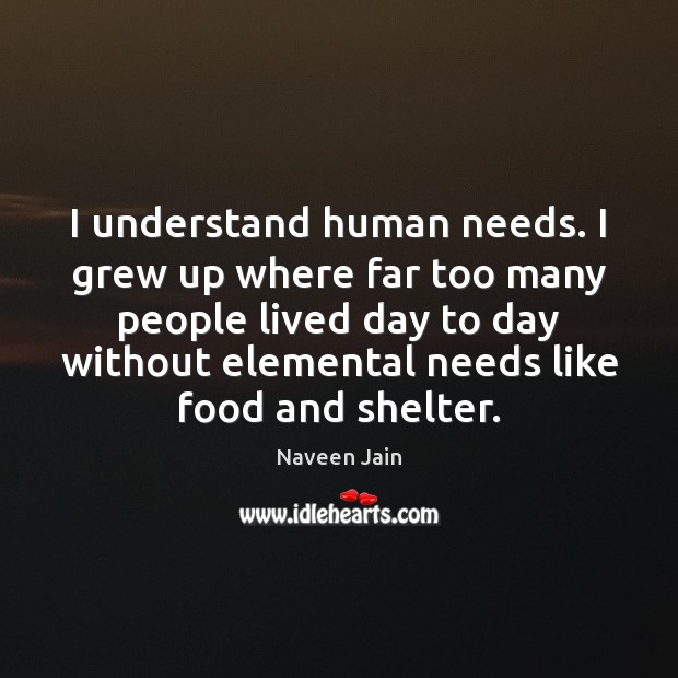 I understand human needs. I grew up where far too many people Image