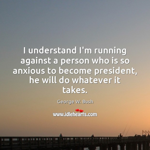 Image, I understand I'm running against a person who is so anxious to