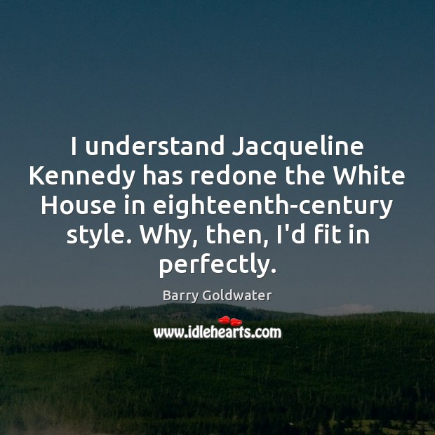 I understand Jacqueline Kennedy has redone the White House in eighteenth-century style. Image