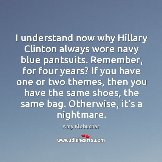 I understand now why Hillary Clinton always wore navy blue pantsuits. Remember, Image