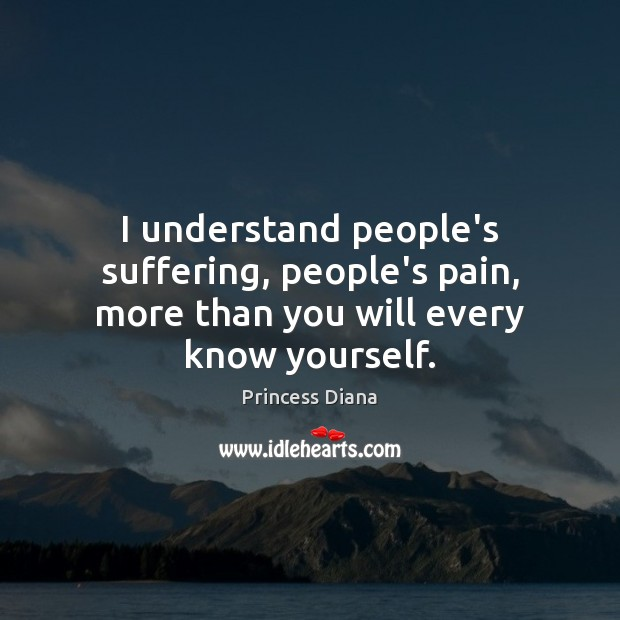 I understand people's suffering, people's pain, more than you will every know yourself. Image