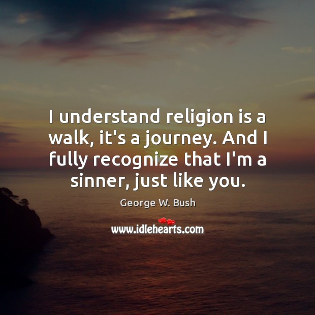 Image, I understand religion is a walk, it's a journey. And I fully