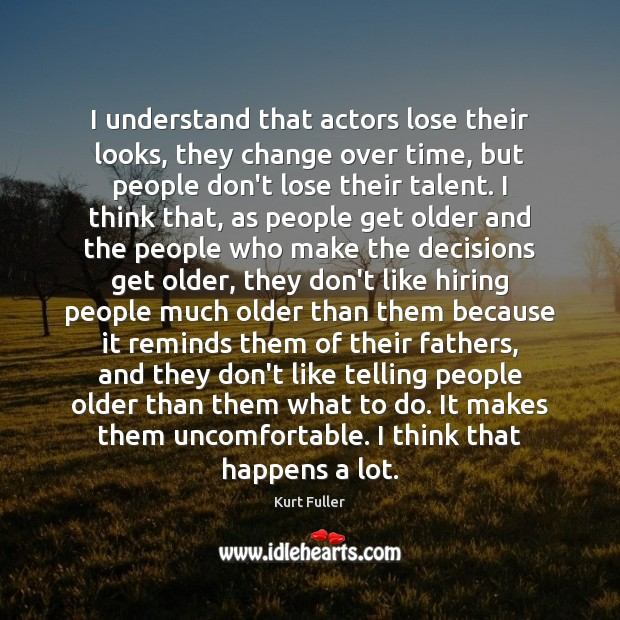 I understand that actors lose their looks, they change over time, but Kurt Fuller Picture Quote