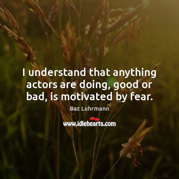 I understand that anything actors are doing, good or bad, is motivated by fear. Image