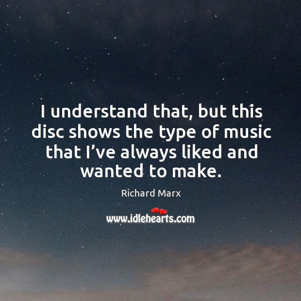 I understand that, but this disc shows the type of music that I've always liked and wanted to make. Richard Marx Picture Quote