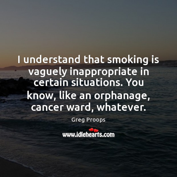 I understand that smoking is vaguely inappropriate in certain situations. You know, Smoking Quotes Image