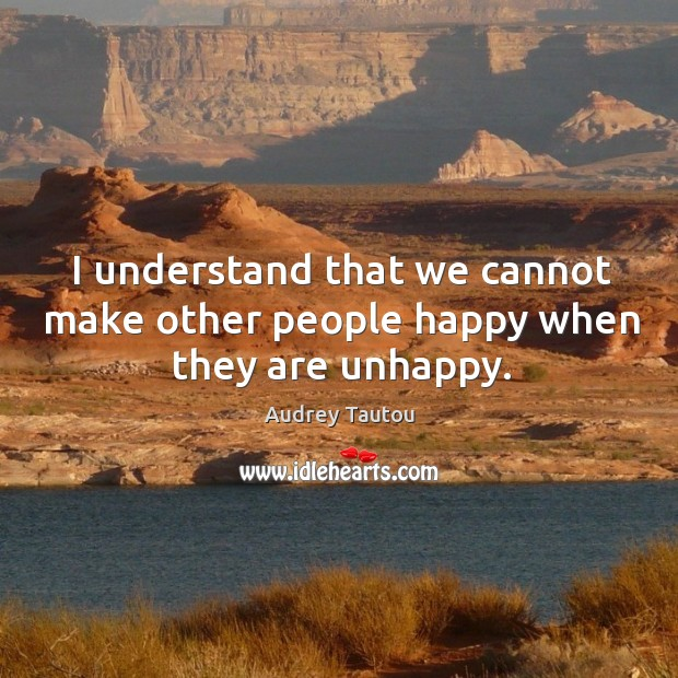 I understand that we cannot make other people happy when they are unhappy. Image