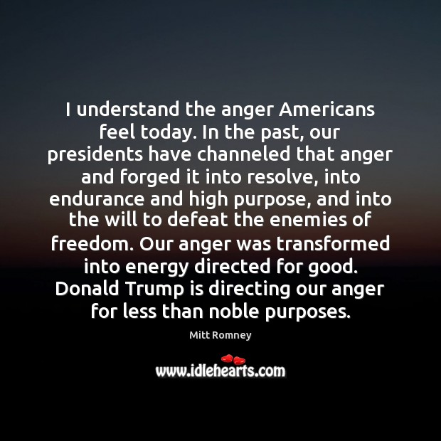 I understand the anger Americans feel today. In the past, our presidents Mitt Romney Picture Quote