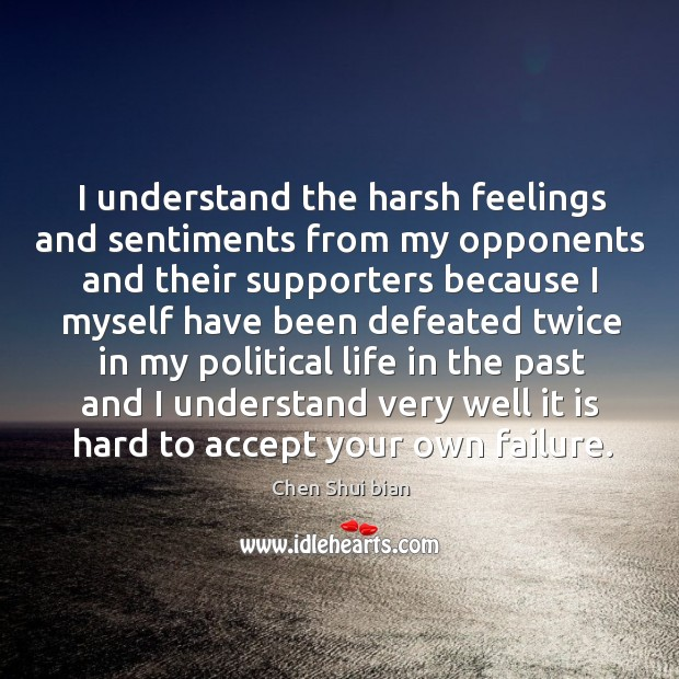 I understand the harsh feelings and sentiments from my opponents and their supporters because Image