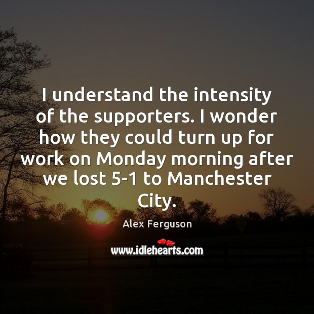 I understand the intensity of the supporters. I wonder how they could Alex Ferguson Picture Quote