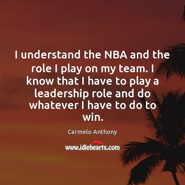 I understand the NBA and the role I play on my team. Carmelo Anthony Picture Quote