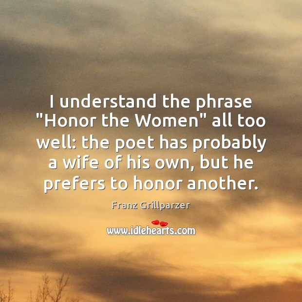 """I understand the phrase """"Honor the Women"""" all too well: the poet Franz Grillparzer Picture Quote"""