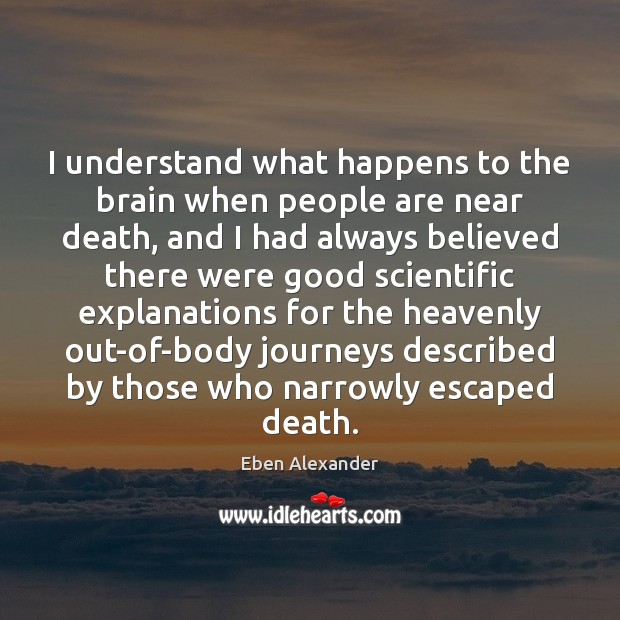 I understand what happens to the brain when people are near death, Eben Alexander Picture Quote