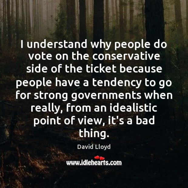 I understand why people do vote on the conservative side of the David Lloyd Picture Quote