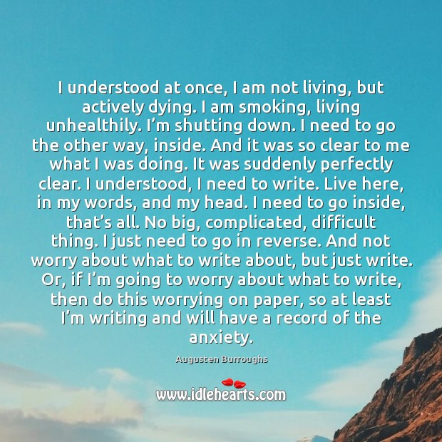I understood at once, I am not living, but actively dying. I Augusten Burroughs Picture Quote