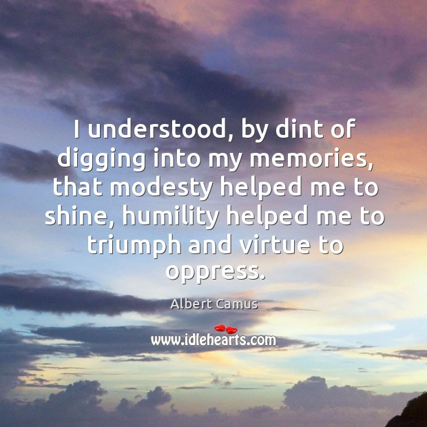 Image, I understood, by dint of digging into my memories, that modesty helped
