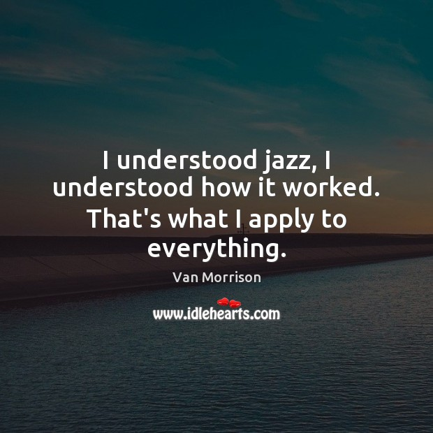 I understood jazz, I understood how it worked. That's what I apply to everything. Van Morrison Picture Quote