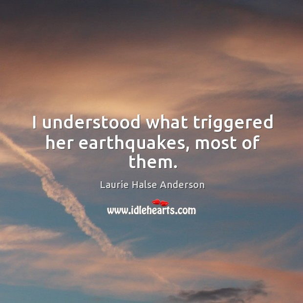 I understood what triggered her earthquakes, most of them. Image