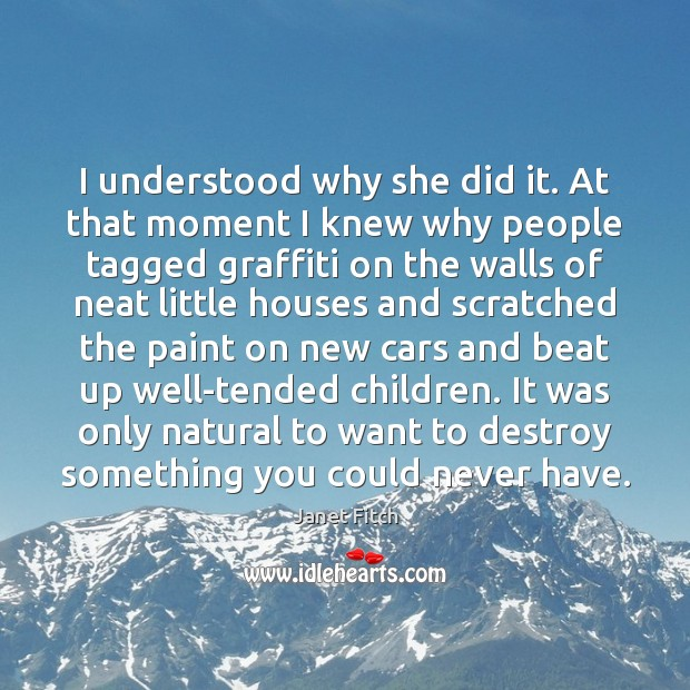 I understood why she did it. At that moment I knew why Janet Fitch Picture Quote