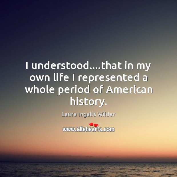 Image, I understood….that in my own life I represented a whole period of American history.