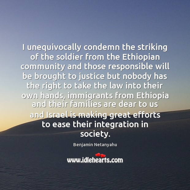 I unequivocally condemn the striking of the soldier from the Ethiopian community Benjamin Netanyahu Picture Quote