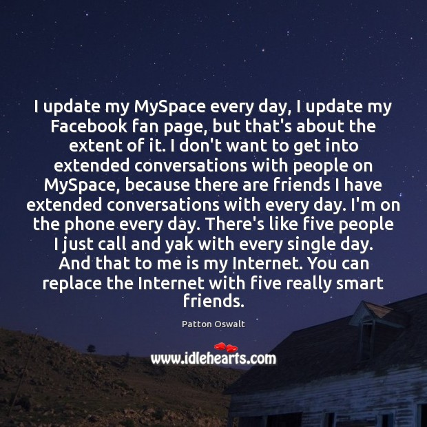 I update my MySpace every day, I update my Facebook fan page, Patton Oswalt Picture Quote
