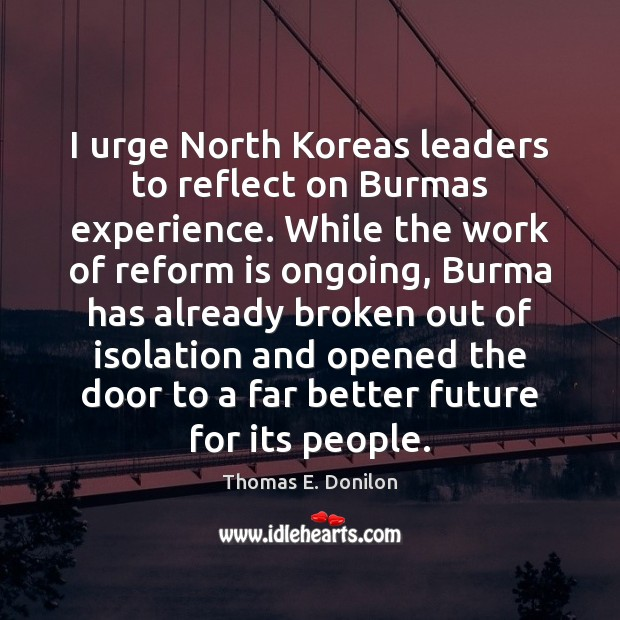 I urge North Koreas leaders to reflect on Burmas experience. While the Thomas E. Donilon Picture Quote