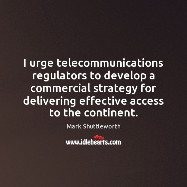 Mark Shuttleworth Picture Quote image saying: I urge telecommunications regulators to develop a commercial strategy for delivering effective