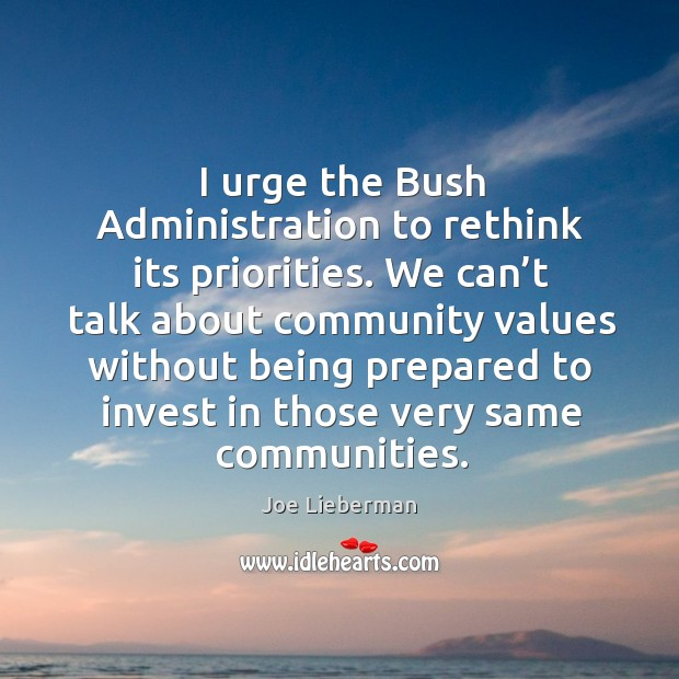 I urge the bush administration to rethink its priorities. We can't talk about community Joe Lieberman Picture Quote