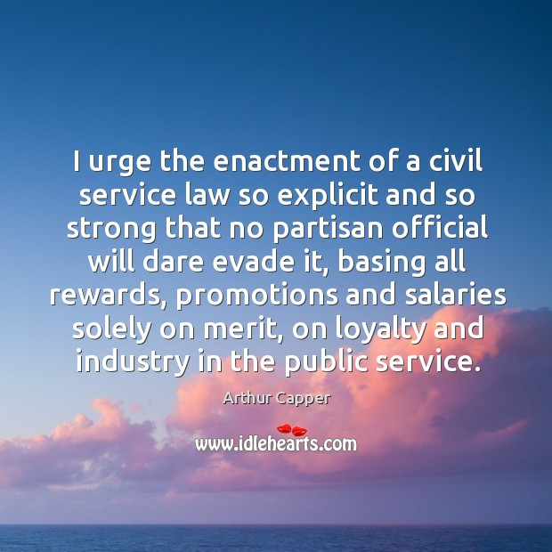 I urge the enactment of a civil service law so explicit and so strong that no partisan official will dare evade it Arthur Capper Picture Quote