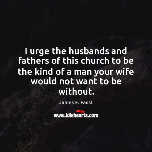 Image, I urge the husbands and fathers of this church to be the